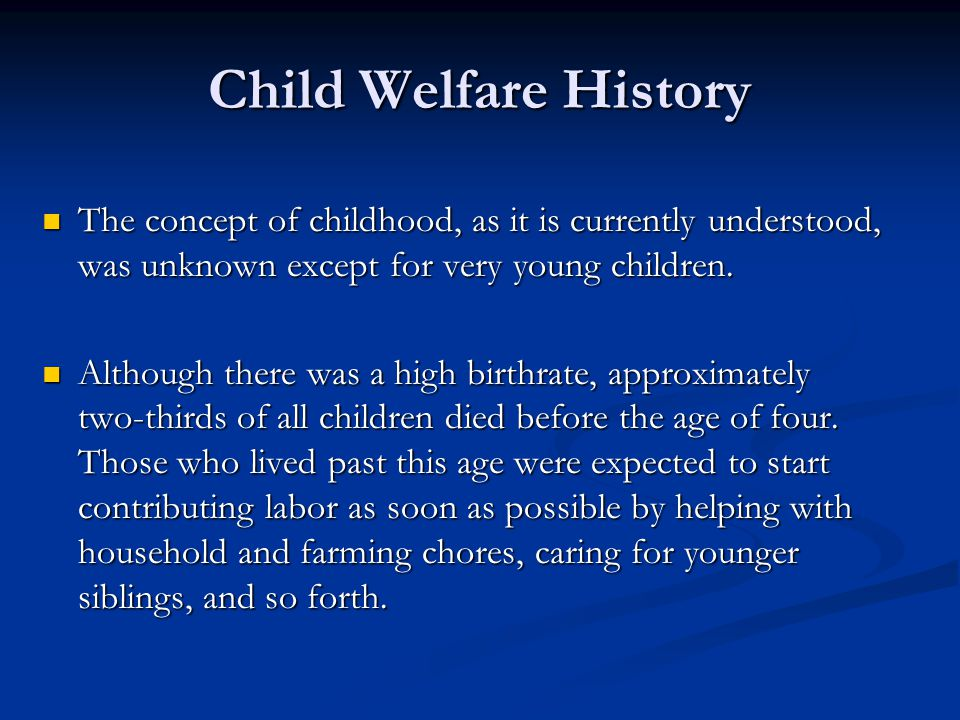 Child Welfare History The concept of childhood, as it is currently understood, was unknown except for very young children.