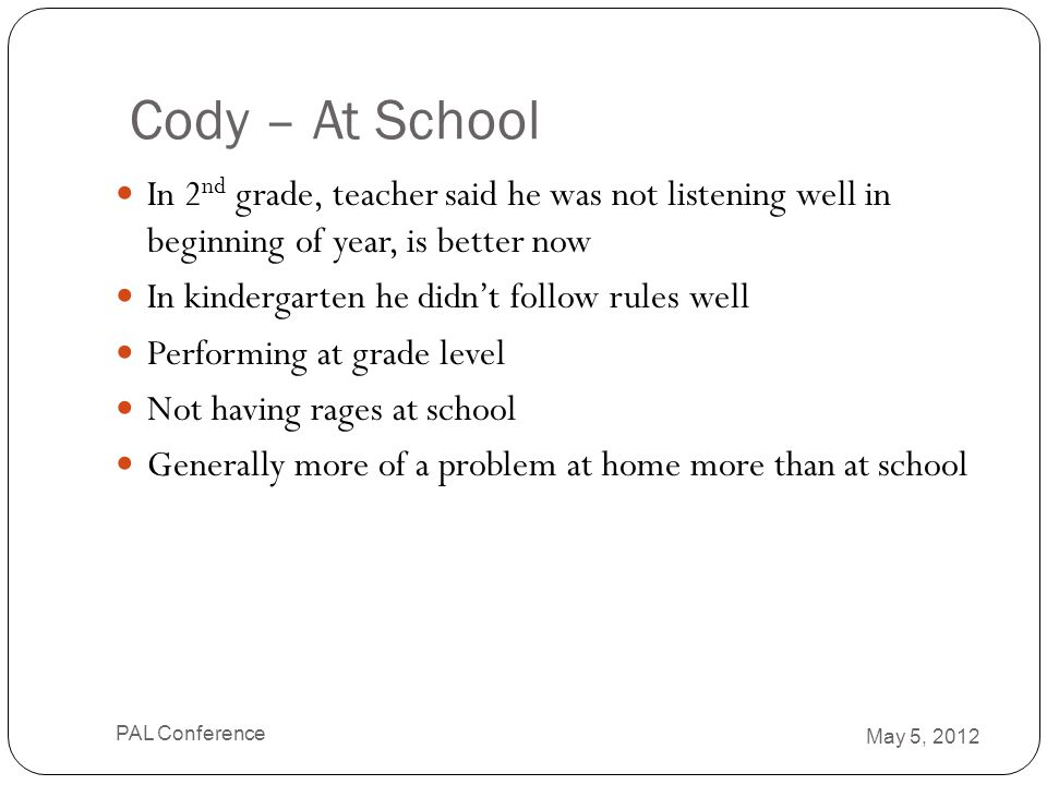 Cody – At School In 2nd grade, teacher said he was not listening well in beginning of year, is better now.