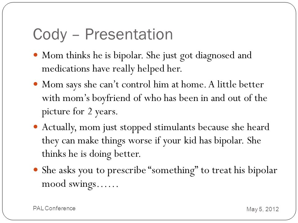 Cody – Presentation Mom thinks he is bipolar. She just got diagnosed and medications have really helped her.