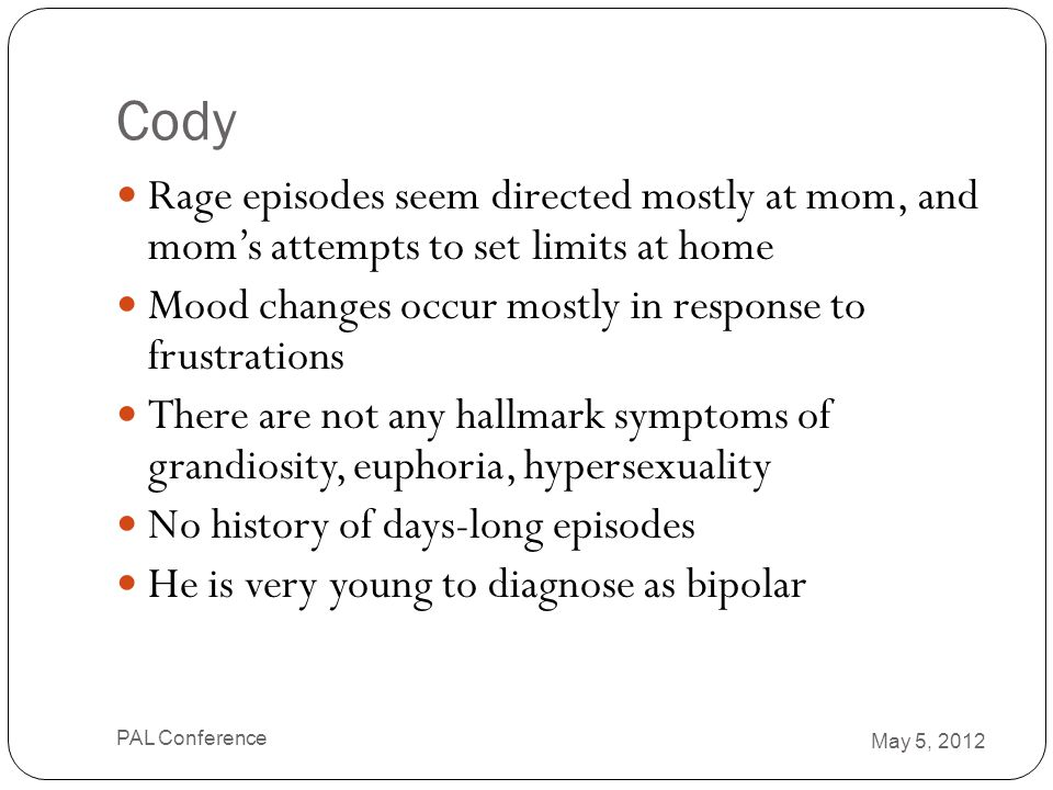 Cody Rage episodes seem directed mostly at mom, and mom's attempts to set limits at home. Mood changes occur mostly in response to frustrations.