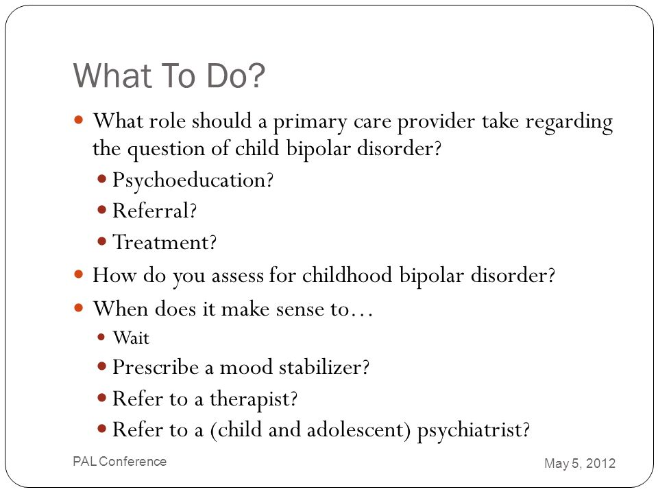 What To Do What role should a primary care provider take regarding the question of child bipolar disorder