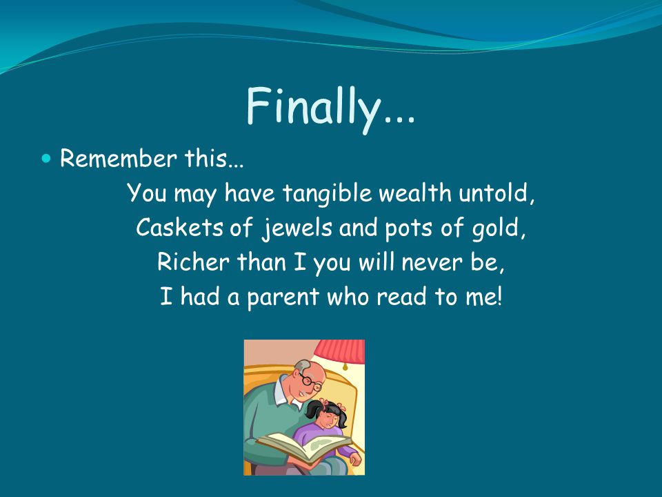 Finally... Remember this... You may have tangible wealth untold,