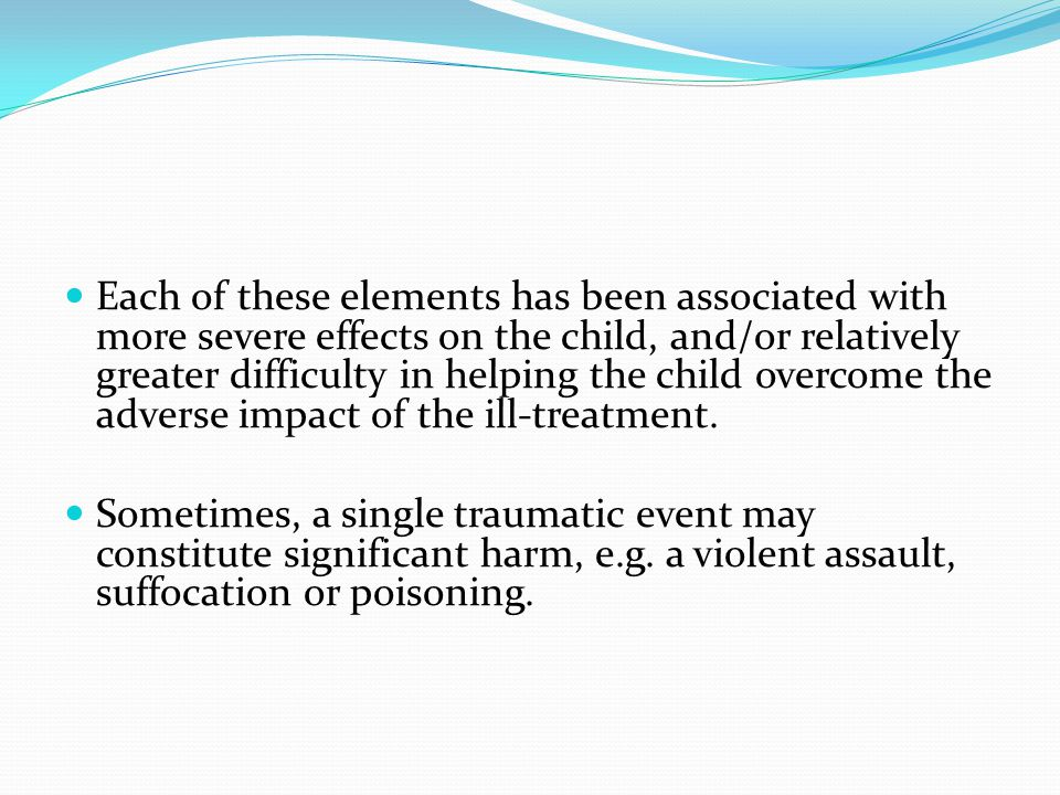 Each of these elements has been associated with more severe effects on the child, and/or relatively greater difficulty in helping the child overcome the adverse impact of the ill-treatment.