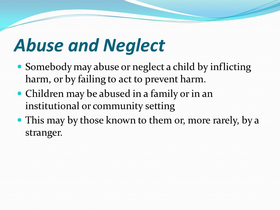 Abuse and Neglect Somebody may abuse or neglect a child by inflicting harm, or by failing to act to prevent harm.