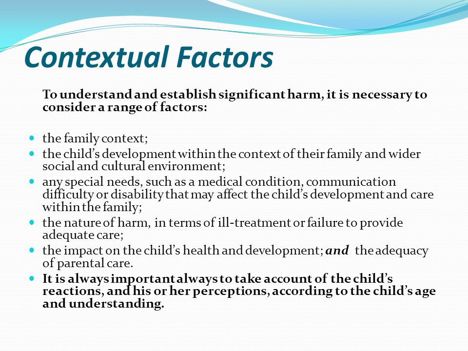 Contextual Factors To understand and establish significant harm, it is necessary to consider a range of factors: