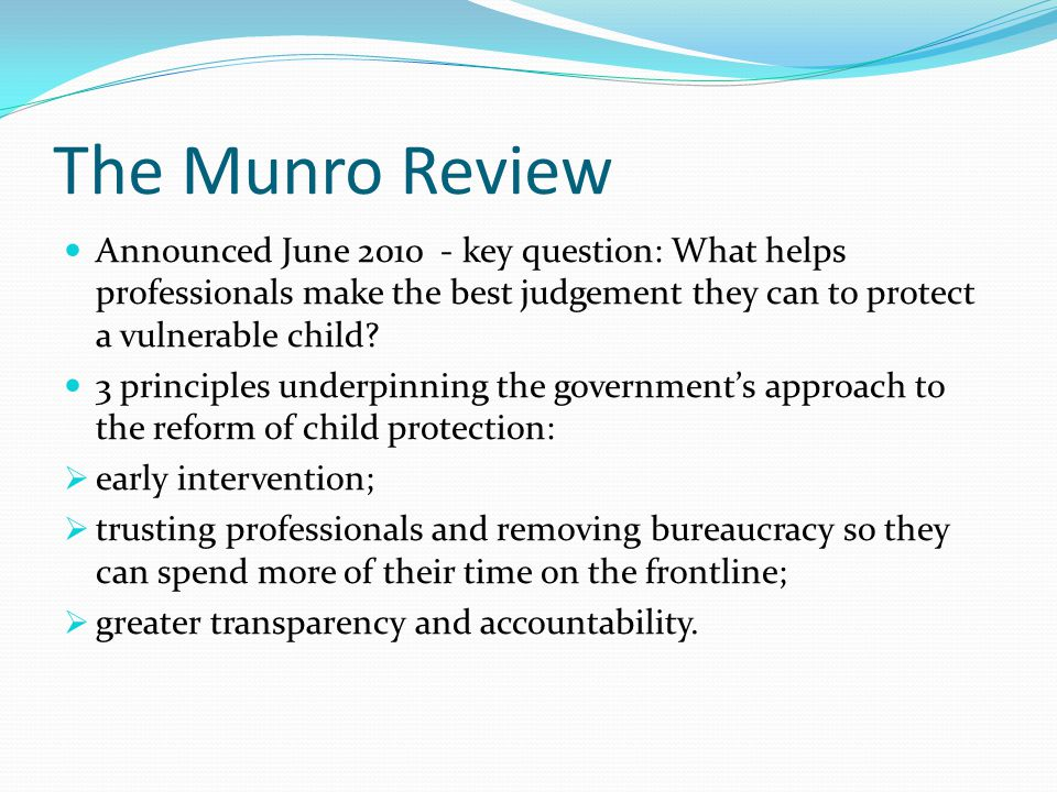 The Munro Review Announced June 2010 - key question: What helps professionals make the best judgement they can to protect a vulnerable child