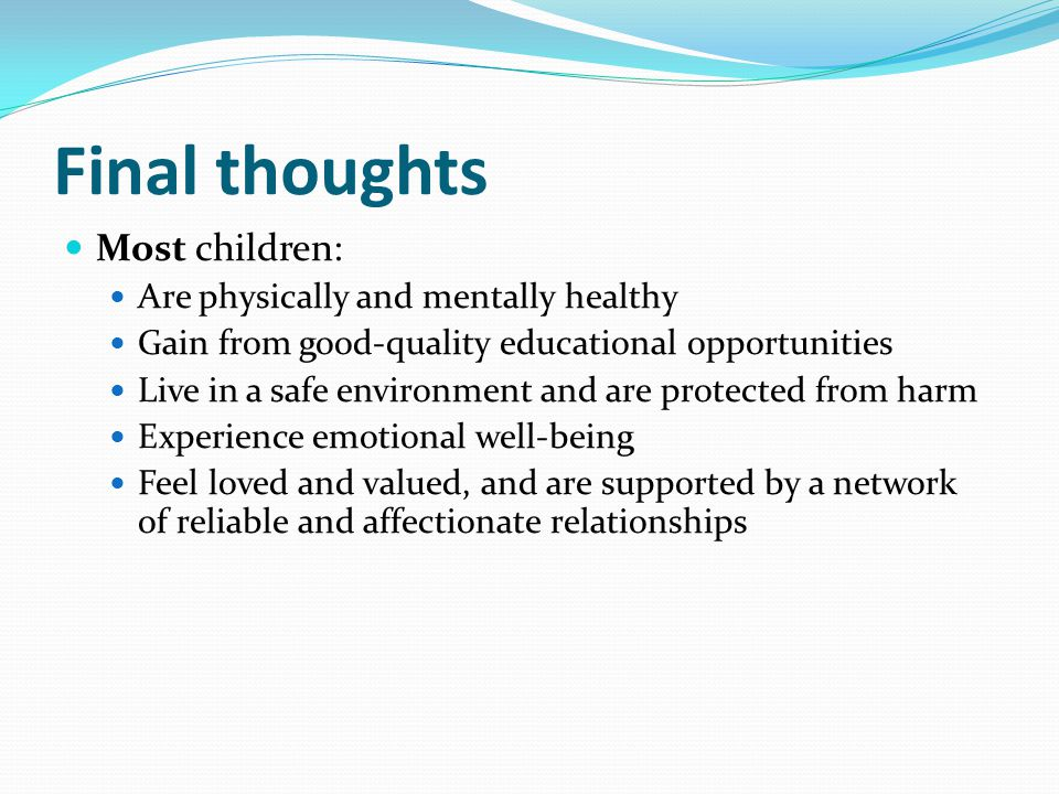 Final thoughts Most children: Are physically and mentally healthy