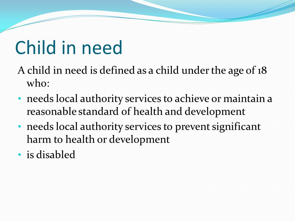 Child in need A child in need is defined as a child under the age of 18 who: