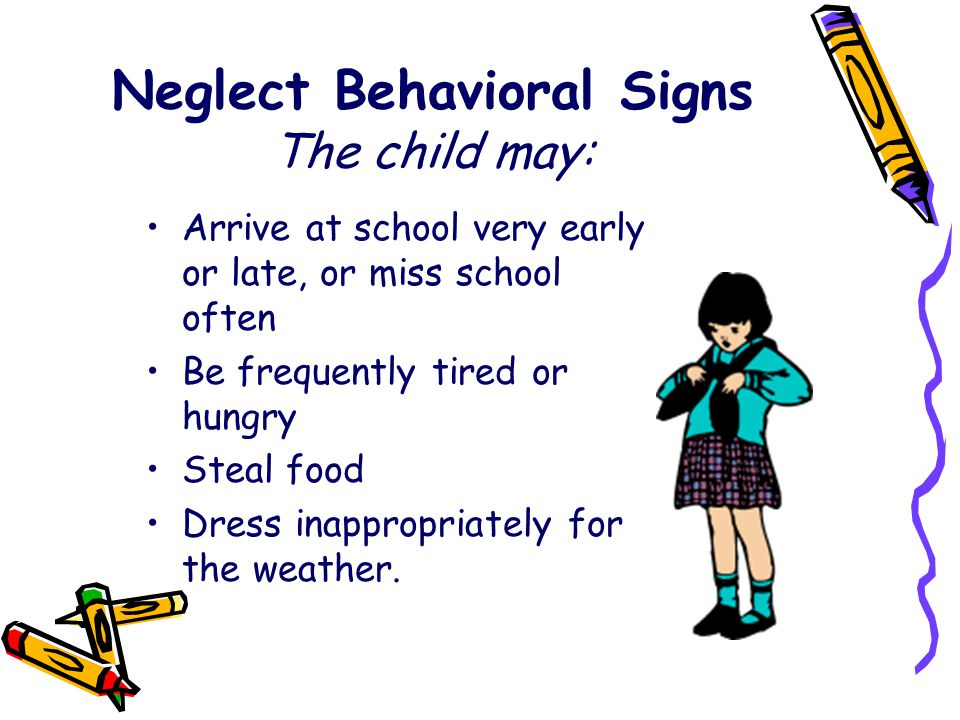 Neglect Behavioral Signs The child may: