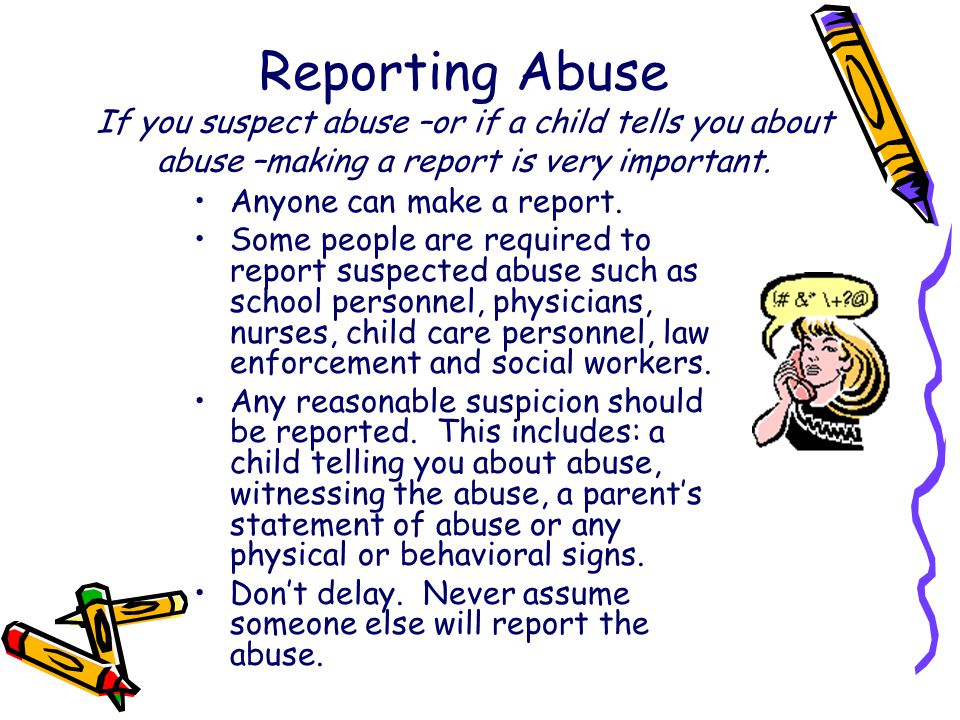 Reporting Abuse If you suspect abuse –or if a child tells you about abuse –making a report is very important.