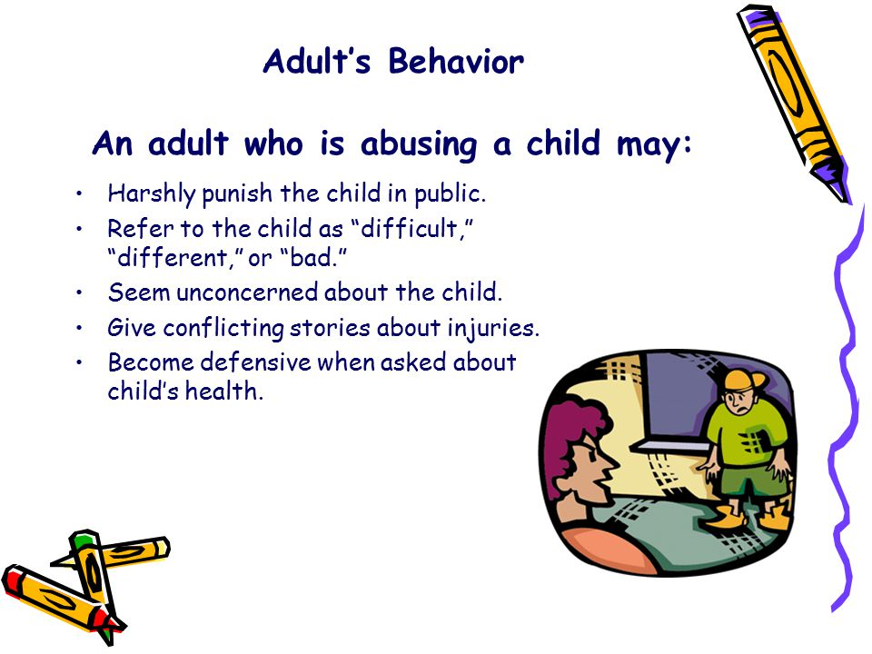 Adult's Behavior An adult who is abusing a child may: