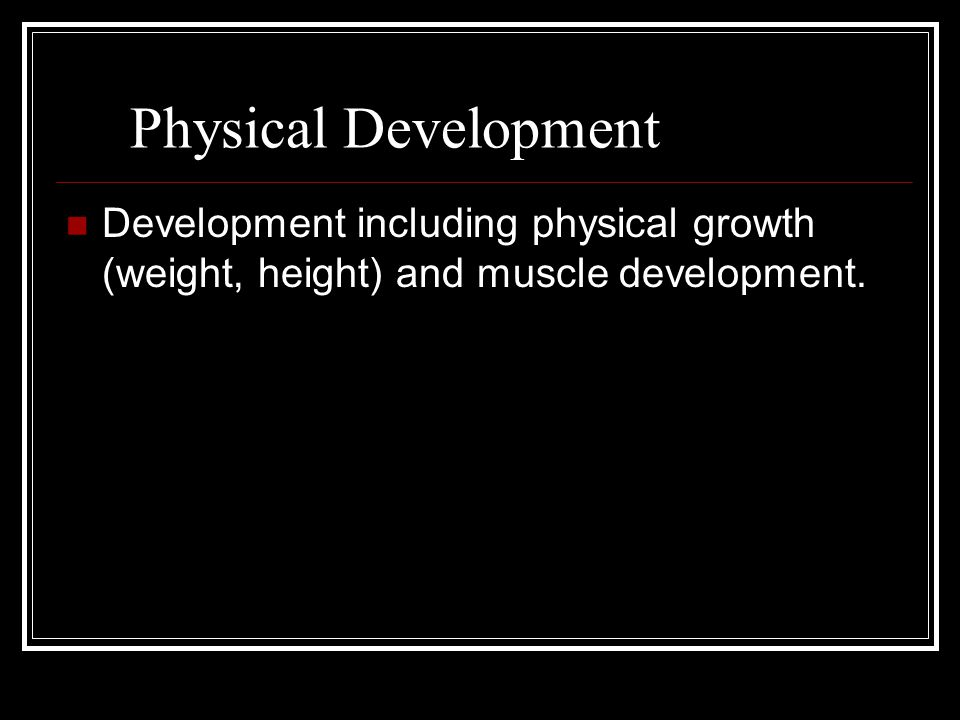 Physical Development Development including physical growth (weight, height) and muscle development.