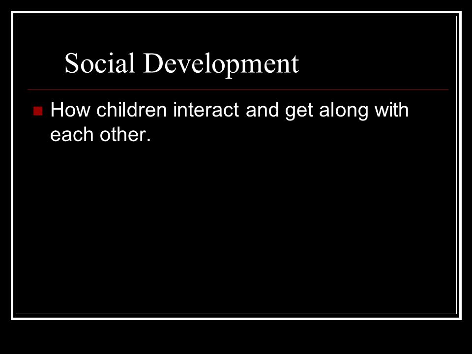 Social Development How children interact and get along with each other.
