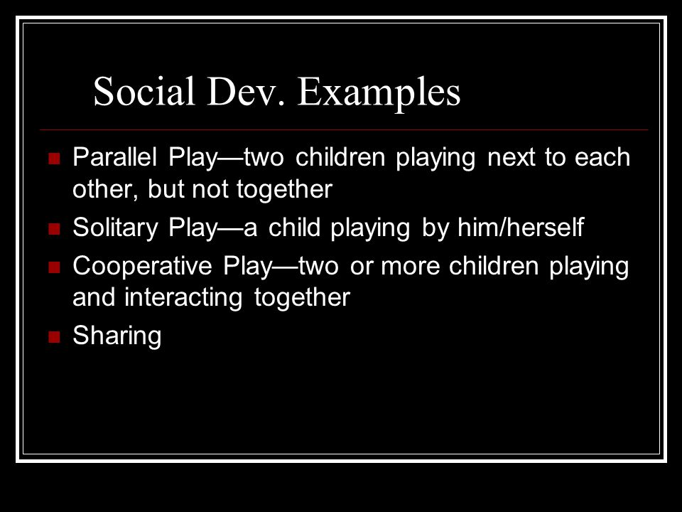 Social Dev. Examples Parallel Play—two children playing next to each other, but not together. Solitary Play—a child playing by him/herself.