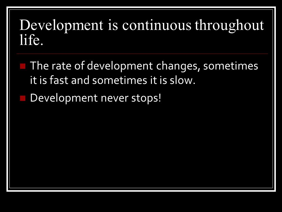 Development is continuous throughout life.