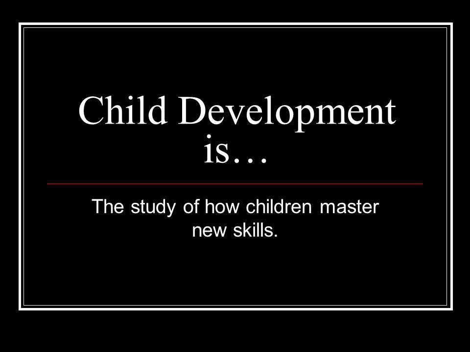The study of how children master new skills.