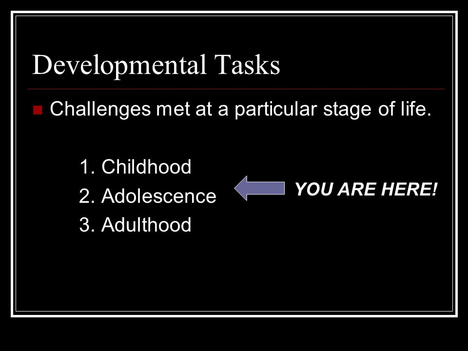 Developmental Tasks Challenges met at a particular stage of life.