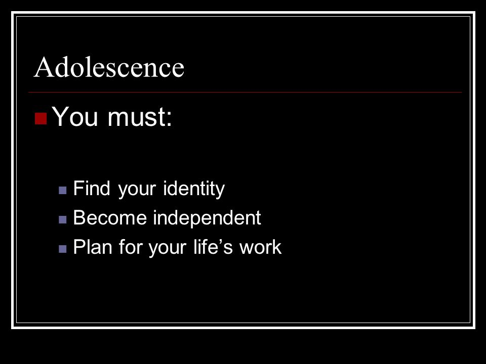 Adolescence You must: Find your identity Become independent