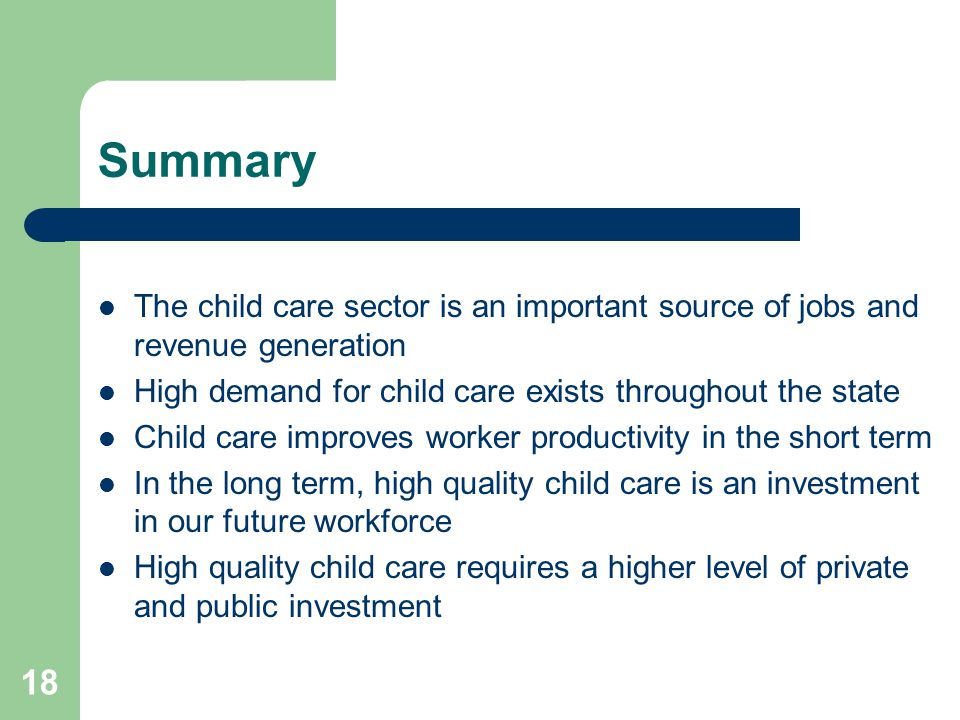 Summary The child care sector is an important source of jobs and revenue generation. High demand for child care exists throughout the state.