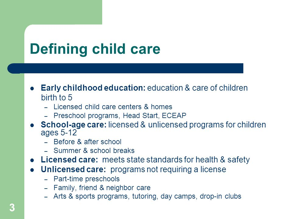 Defining child care Early childhood education: education & care of children. birth to 5. Licensed child care centers & homes.