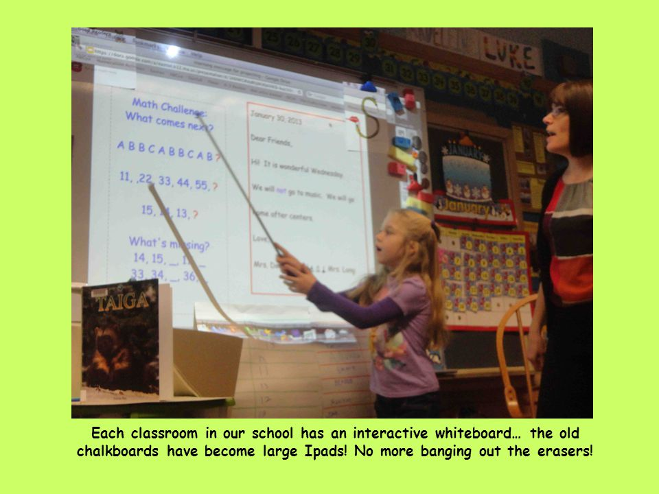 Each classroom in our school has an interactive whiteboard… the old chalkboards have become large Ipads.