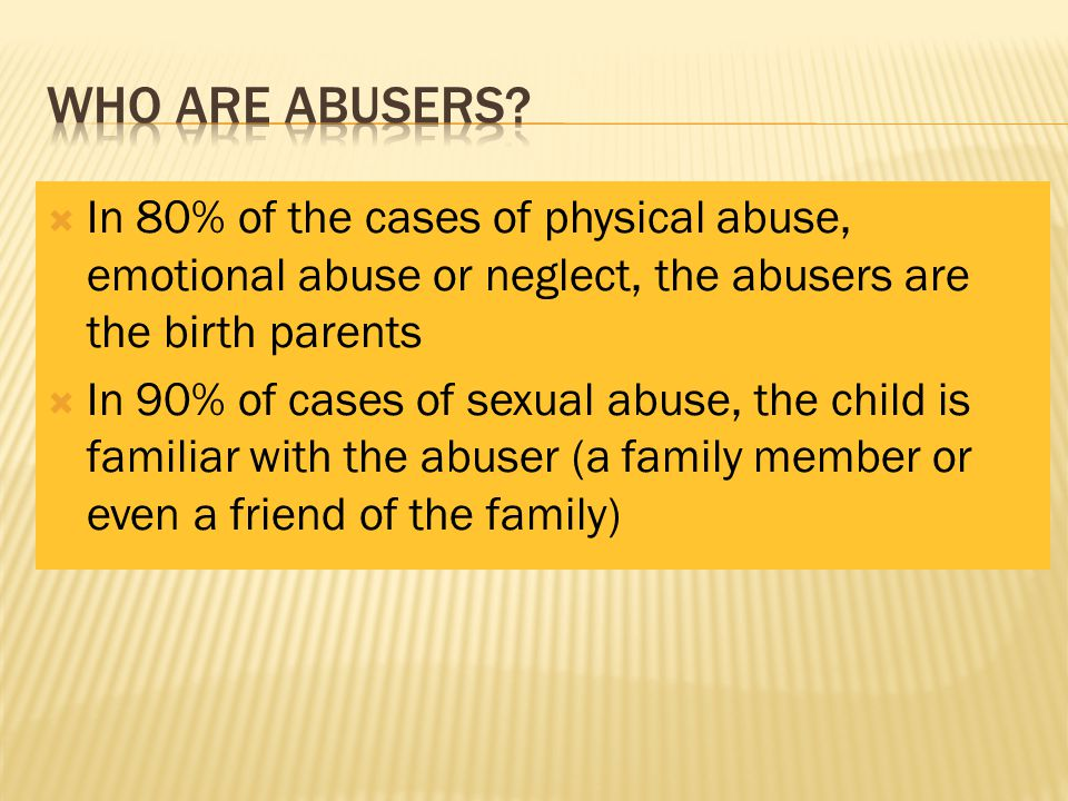 Who are abusers In 80% of the cases of physical abuse, emotional abuse or neglect, the abusers are the birth parents.