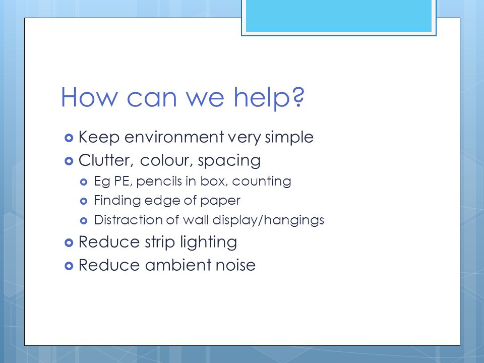 How can we help Keep environment very simple Clutter, colour, spacing