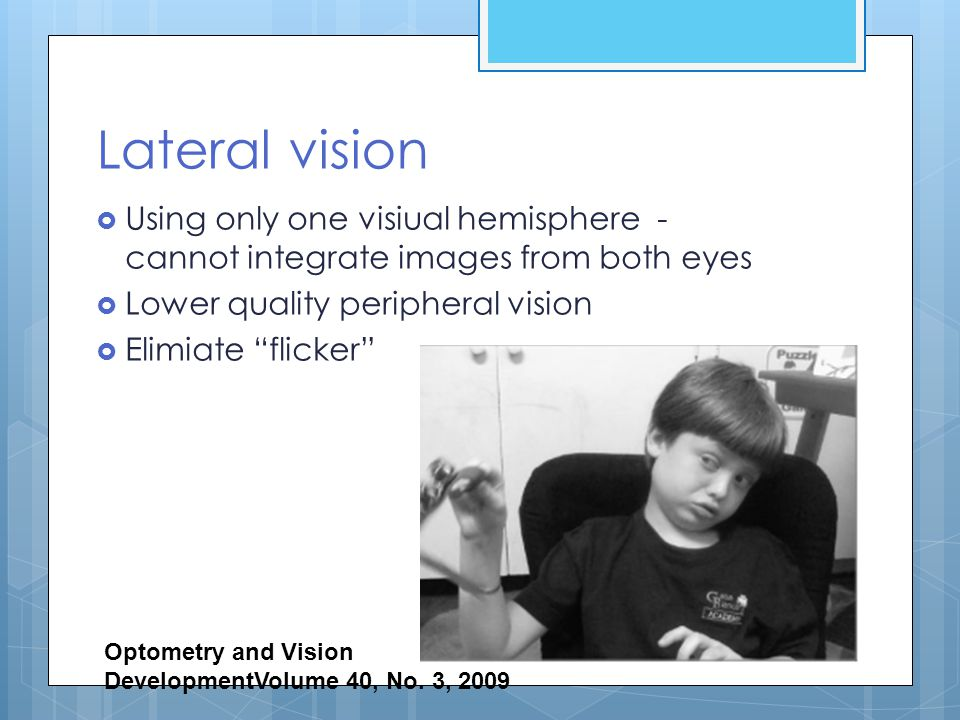 Lateral vision Using only one visiual hemisphere - cannot integrate images from both eyes. Lower quality peripheral vision.
