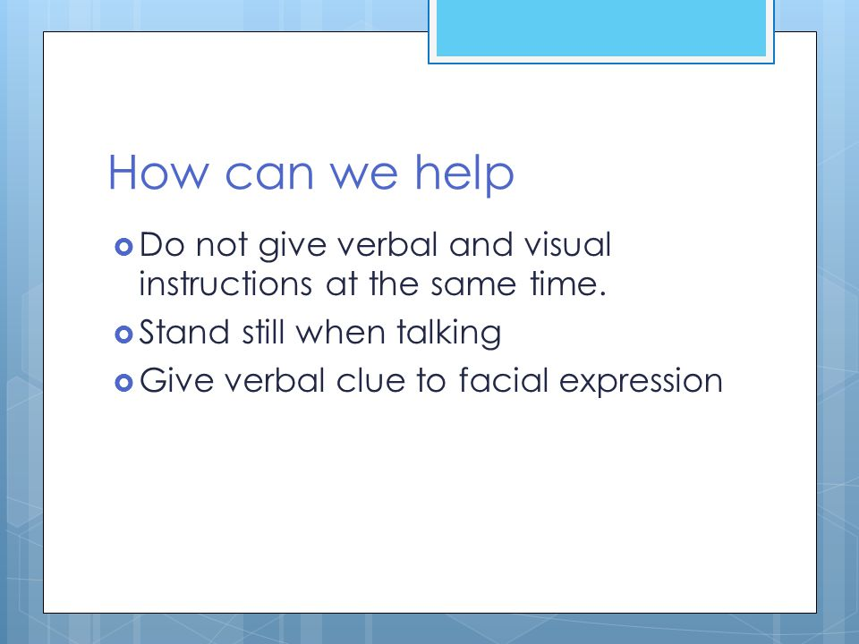 How can we help Do not give verbal and visual instructions at the same time. Stand still when talking.