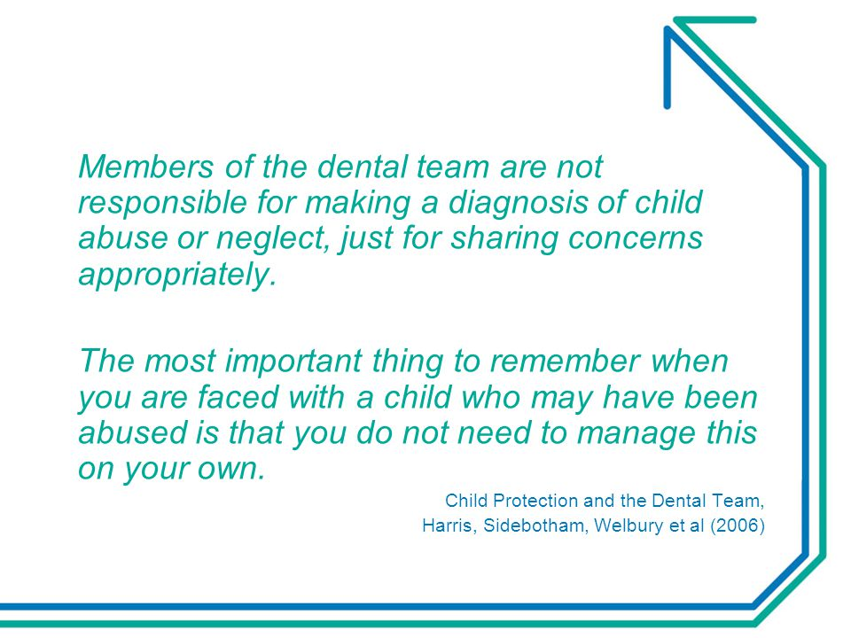 Members of the dental team are not responsible for making a diagnosis of child abuse or neglect, just for sharing concerns appropriately.