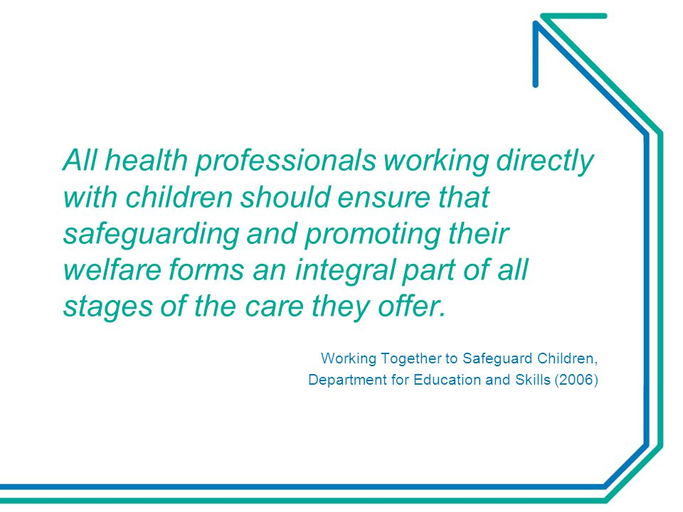 All health professionals working directly with children should ensure that safeguarding and promoting their welfare forms an integral part of all stages of the care they offer.