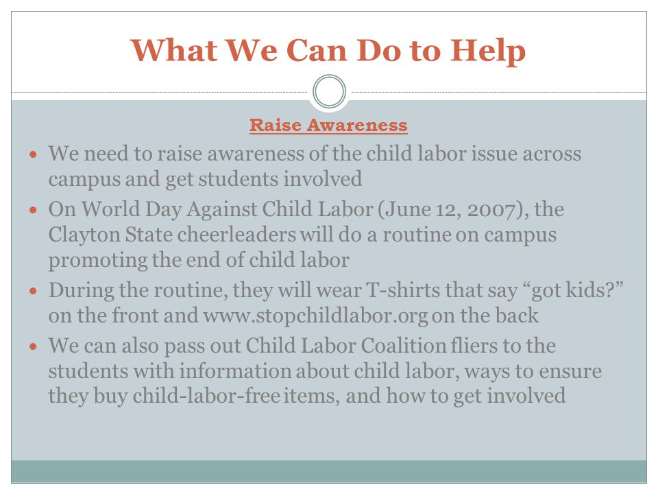 What We Can Do to Help Raise Awareness. We need to raise awareness of the child labor issue across campus and get students involved.