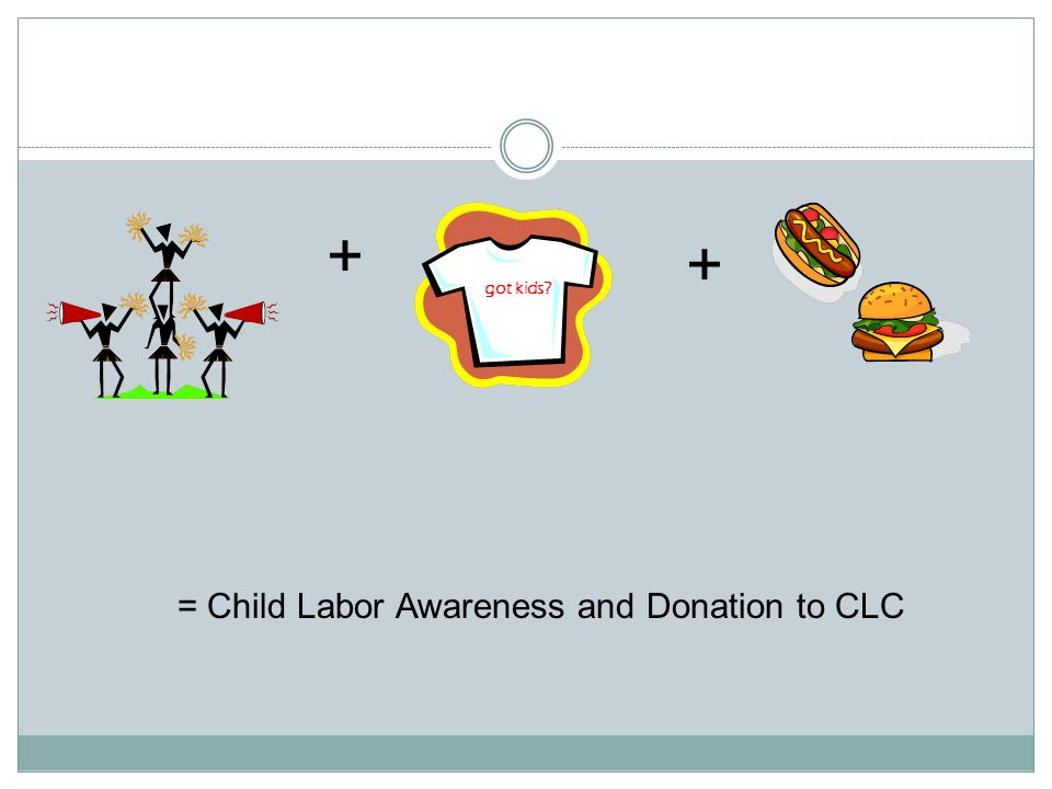 + + got kids = Child Labor Awareness and Donation to CLC