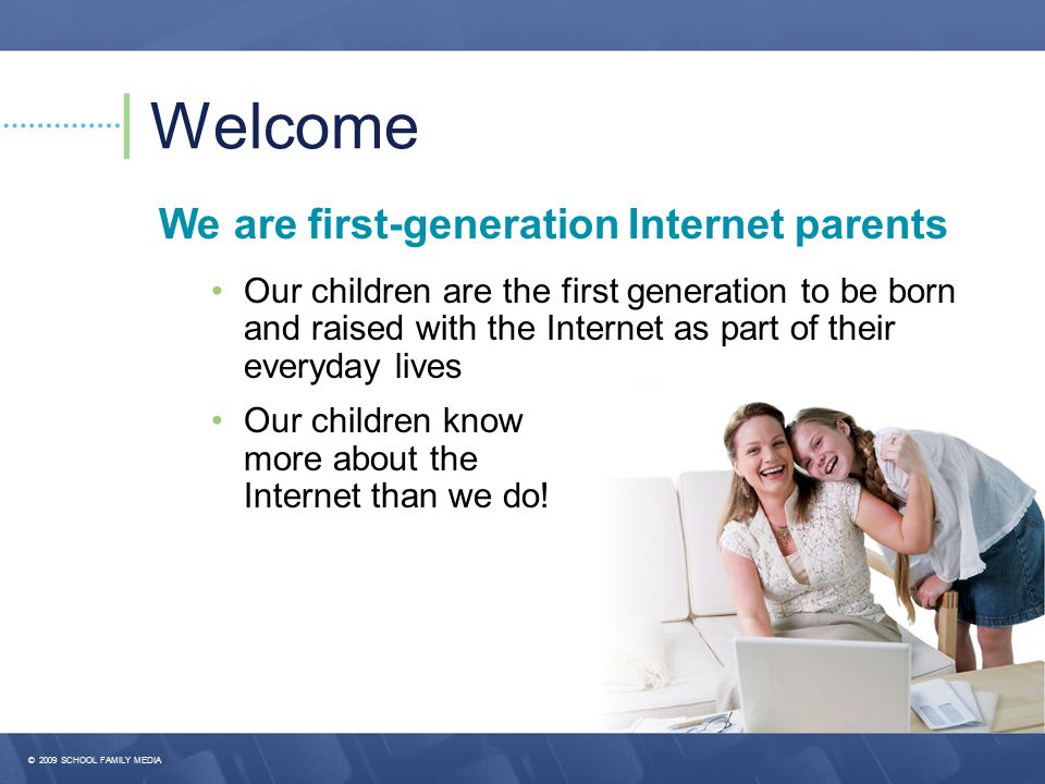 Welcome We are first-generation Internet parents