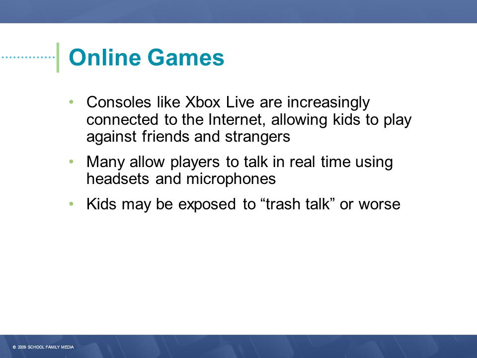 Online Games • Consoles like Xbox Live are increasingly connected to the Internet, allowing kids to play against friends and strangers.