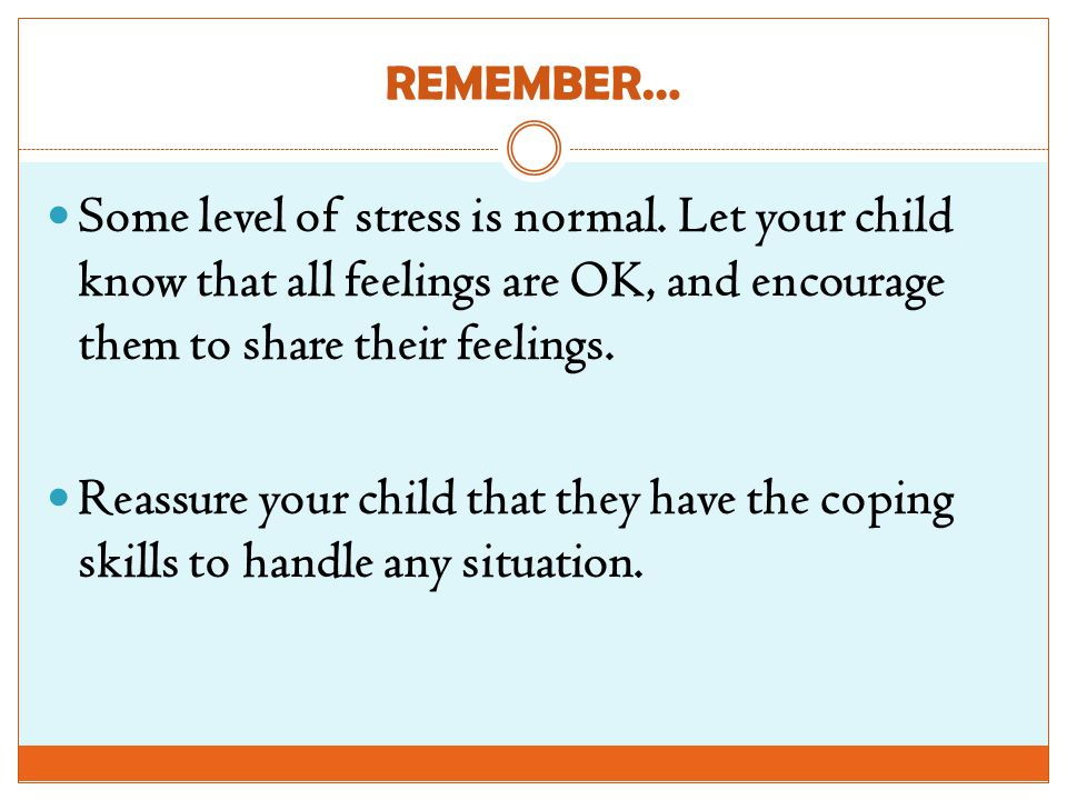 REMEMBER… Some level of stress is normal. Let your child know that all feelings are OK, and encourage them to share their feelings.