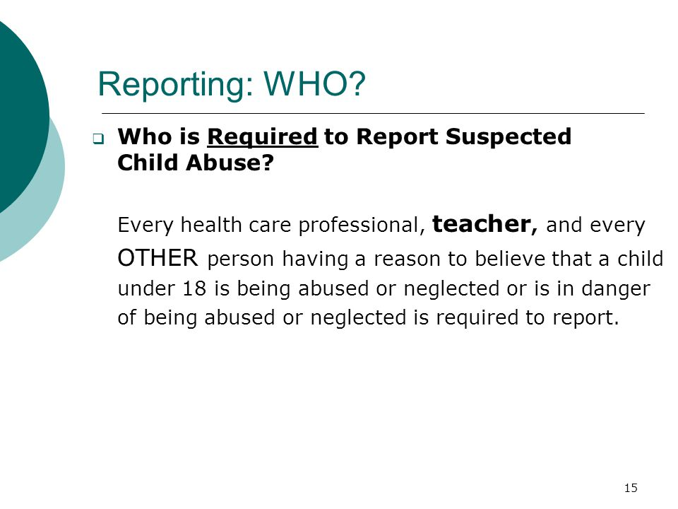 Reporting: WHO Who is Required to Report Suspected Child Abuse
