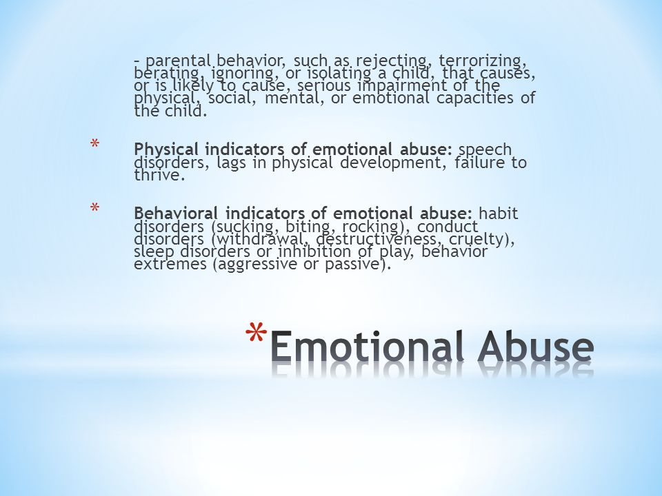 – parental behavior, such as rejecting, terrorizing, berating, ignoring, or isolating a child, that causes, or is likely to cause, serious impairment of the physical, social, mental, or emotional capacities of the child.