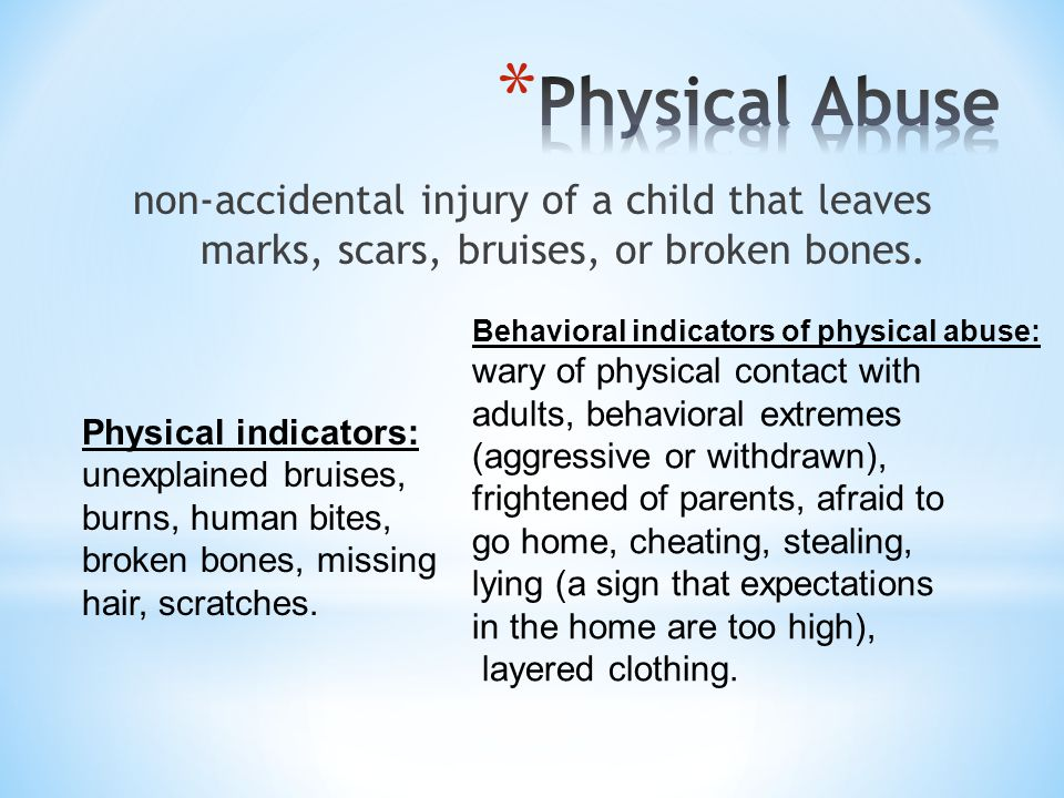 Physical Abuse non-accidental injury of a child that leaves marks, scars, bruises, or broken bones.