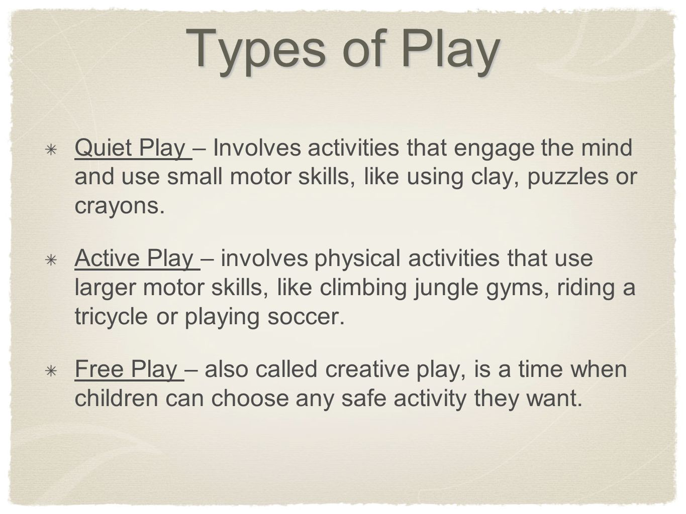 Types of Play Quiet Play – Involves activities that engage the mind and use small motor skills, like using clay, puzzles or crayons.