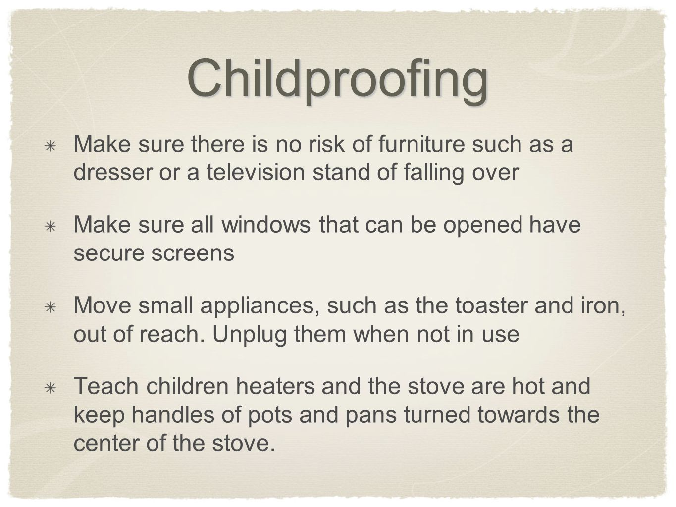 Childproofing Make sure there is no risk of furniture such as a dresser or a television stand of falling over.
