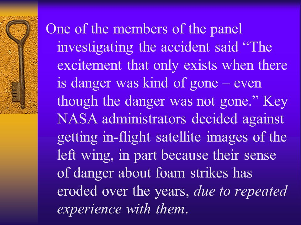 One of the members of the panel investigating the accident said The excitement that only exists when there is danger was kind of gone – even though the danger was not gone. Key NASA administrators decided against getting in-flight satellite images of the left wing, in part because their sense of danger about foam strikes has eroded over the years, due to repeated experience with them.