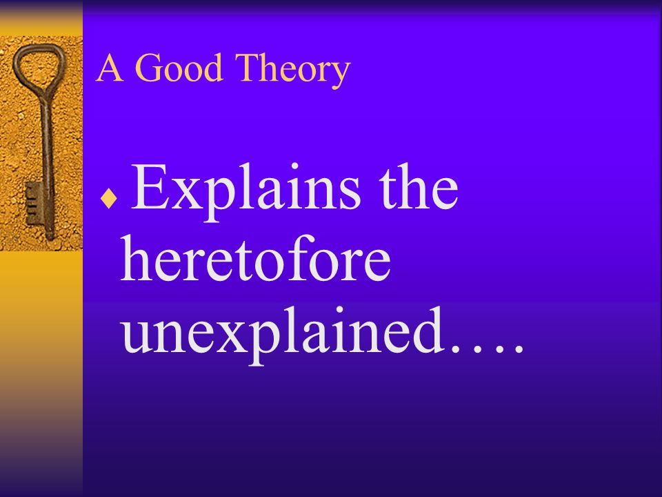 A Good Theory Explains the heretofore unexplained….