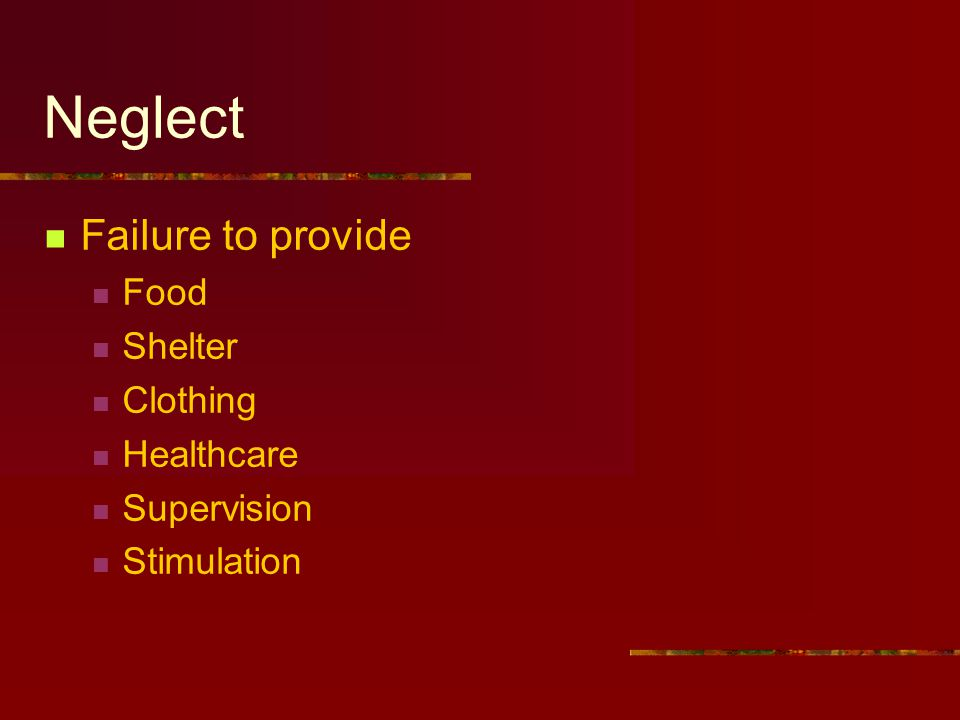 Neglect Failure to provide Food Shelter Clothing Healthcare