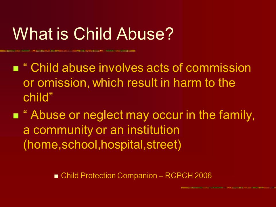 What is Child Abuse Child abuse involves acts of commission or omission, which result in harm to the child