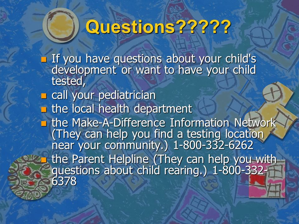Questions If you have questions about your child s development or want to have your child tested,