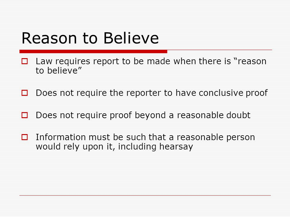 Reason to Believe Law requires report to be made when there is reason to believe Does not require the reporter to have conclusive proof.