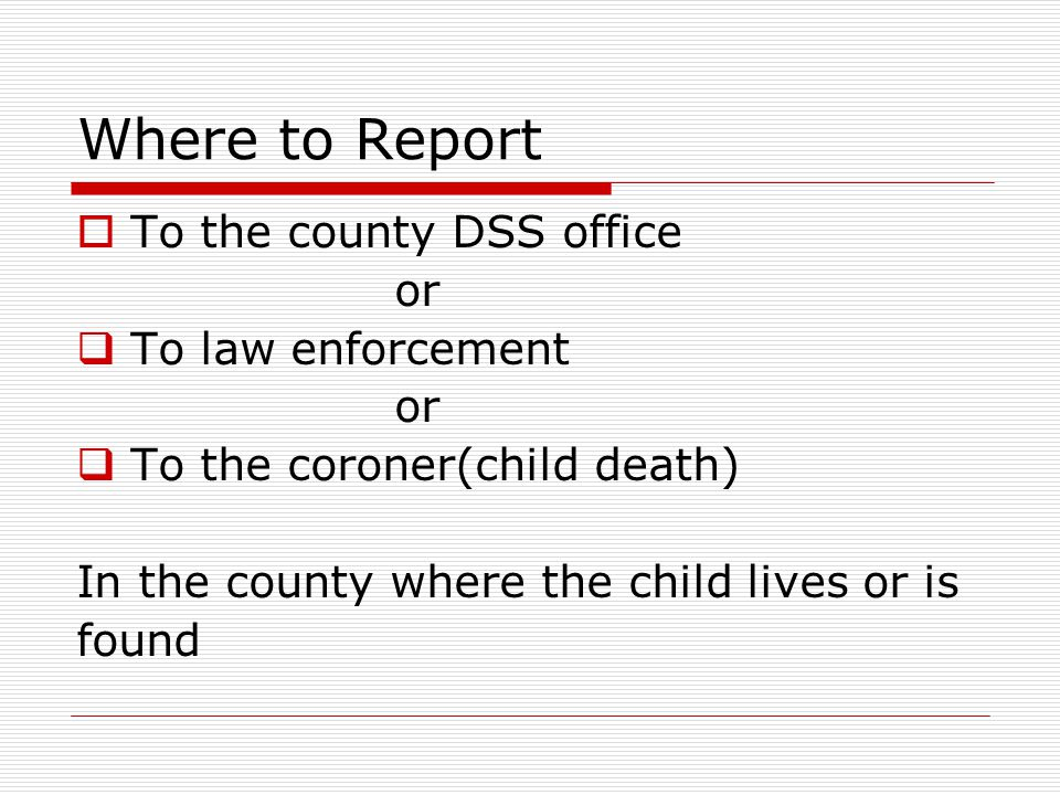 Where to Report To the county DSS office or To law enforcement