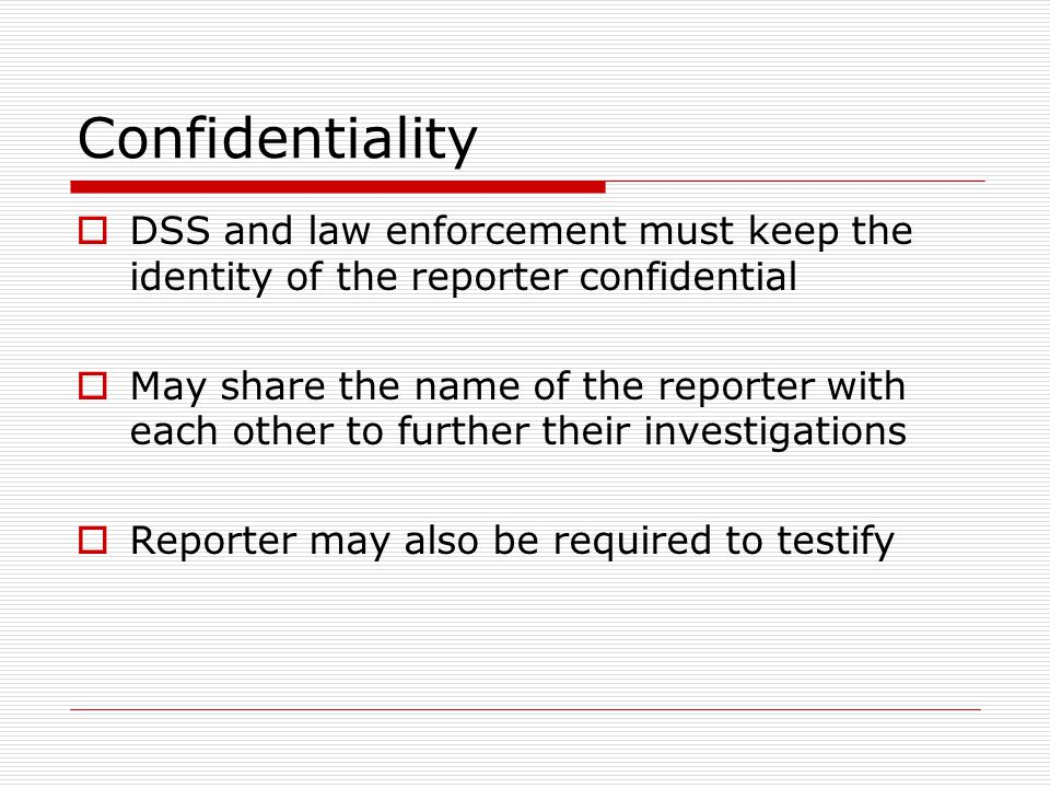 Confidentiality DSS and law enforcement must keep the identity of the reporter confidential.