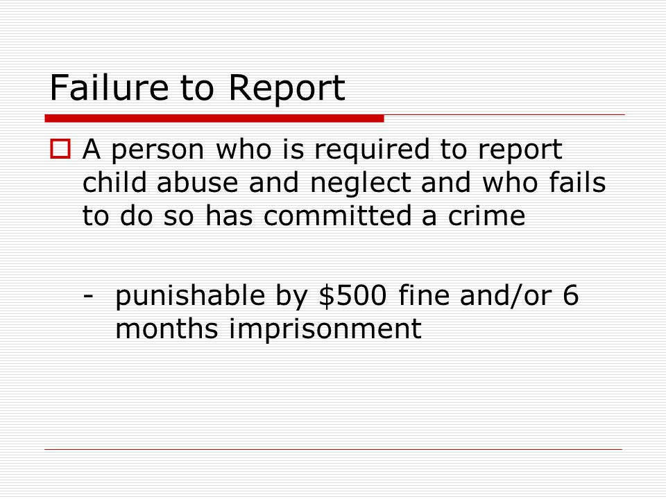 Failure to Report A person who is required to report child abuse and neglect and who fails to do so has committed a crime.